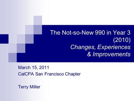 The Not-so-New 990 in Year 3 (2010) Changes, Experiences & Improvements March 15, 2011 CalCPA San Francisco Chapter Terry Miller.