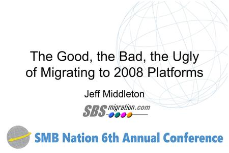 The Good, the Bad, the Ugly of Migrating to 2008 Platforms Jeff Middleton.