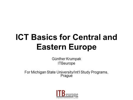ICT Basics for Central and Eastern Europe Günther Krumpak ITBeurope For Michigan State University/Intl Study Programs, Prague.