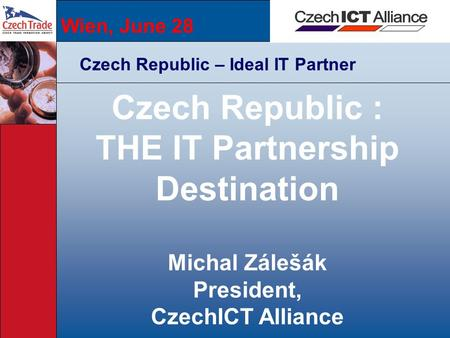 Wien, June 28 Czech Republic – Ideal IT Partner Czech Republic : THE IT Partnership Destination Michal Zálešák President, CzechICT Alliance.