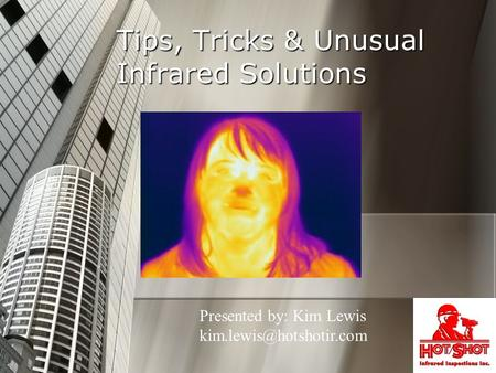Tips, Tricks & Unusual Infrared Solutions Presented by: Kim Lewis