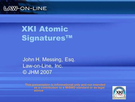 XKI Atomic Signatures John H. Messing, Esq. Law-on-Line, Inc. © JHM 2007 This presentation is informational only and not intended as a contribution to.