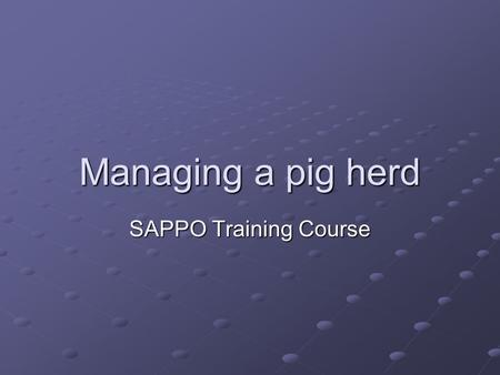 Managing a pig herd SAPPO Training Course. Introduction Each age group/development stage has special management requirements to stay healthy and produce.