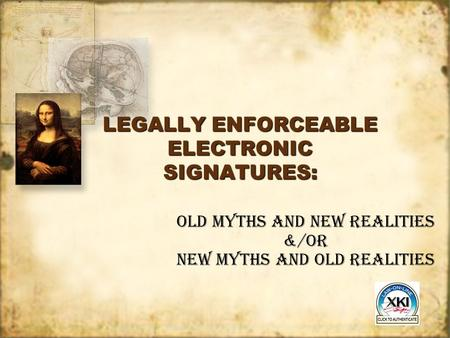 LEGALLY ENFORCEABLE ELECTRONIC SIGNATURES: Old Myths and New Realities &/OR New Myths and Old Realities.