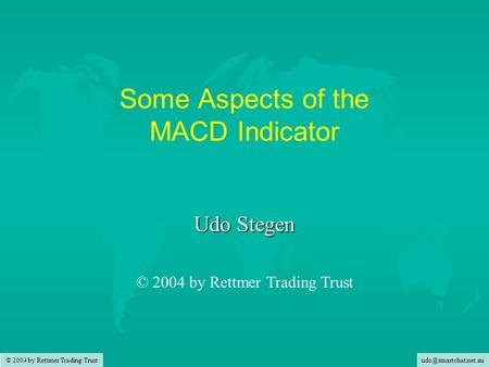 © 2004 by Rettmer Trading Trust Some Aspects of the MACD Indicator Udo Stegen © 2004 by Rettmer Trading Trust.