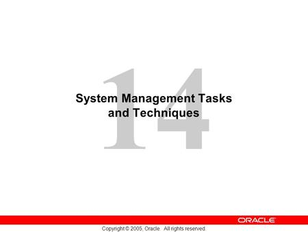 14 Copyright © 2005, Oracle. All rights reserved. System Management Tasks and Techniques.