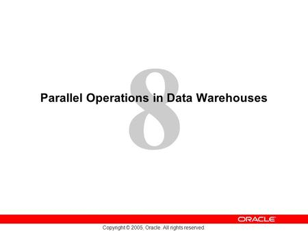 8 Copyright © 2005, Oracle. All rights reserved. Parallel Operations in Data Warehouses.