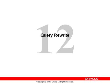 12 Copyright © 2005, Oracle. All rights reserved. Query Rewrite.
