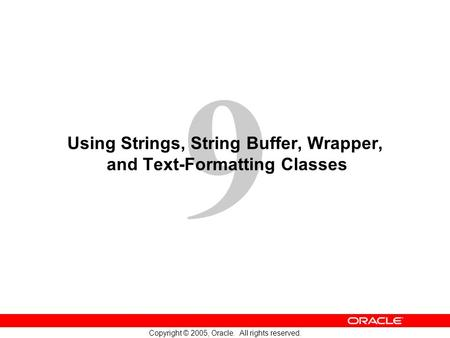 9 Copyright © 2005, Oracle. All rights reserved. Using Strings, String Buffer, Wrapper, and Text-Formatting Classes.