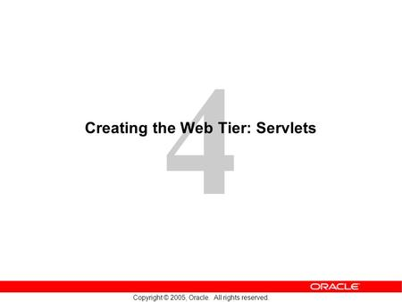 4 Copyright © 2005, Oracle. All rights reserved. Creating the Web Tier: Servlets.