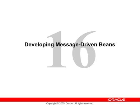 16 Copyright © 2005, Oracle. All rights reserved. Developing Message-Driven Beans.