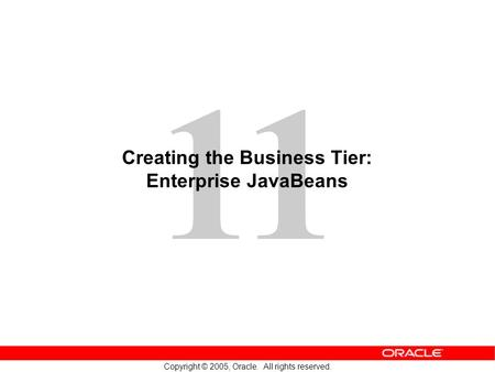11 Copyright © 2005, Oracle. All rights reserved. Creating the Business Tier: Enterprise JavaBeans.