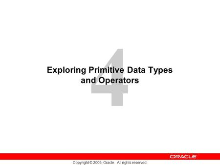 4 Copyright © 2005, Oracle. All rights reserved. Exploring Primitive Data Types and Operators.