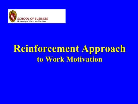 Reinforcement Approach to Work Motivation. PRINCIPLE WORK BEHAVIOR IS A FUNCTION OF ITS CONTINGENT CONSEQUENCES.