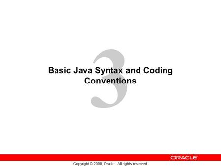3 Copyright © 2005, Oracle. All rights reserved. Basic Java Syntax and Coding Conventions.