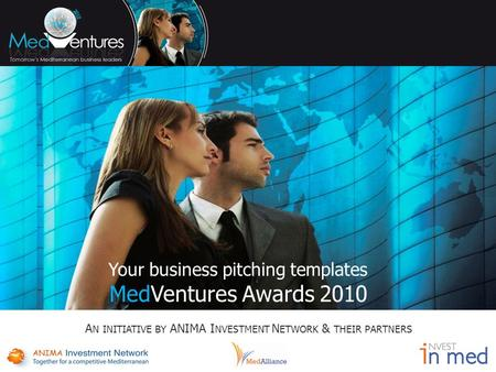 Your business pitching templates MedVentures Awards 2010 A N INITIATIVE BY ANIMA I NVESTMENT N ETWORK & THEIR PARTNERS.