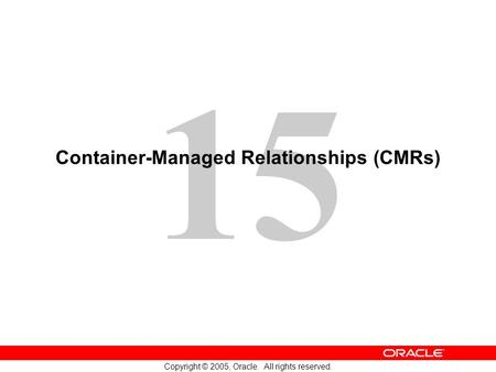 15 Copyright © 2005, Oracle. All rights reserved. Container-Managed Relationships (CMRs)