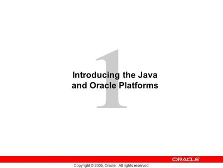 1 Copyright © 2005, Oracle. All rights reserved. Introducing the Java and Oracle Platforms.