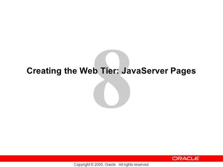 8 Copyright © 2005, Oracle. All rights reserved. Creating the Web Tier: JavaServer Pages.