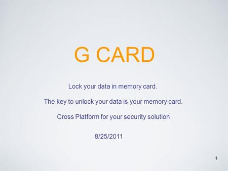 1 G CARD Lock your data in memory card. The key to unlock your data is your memory card. Cross Platform for your security solution 8/25/2011.