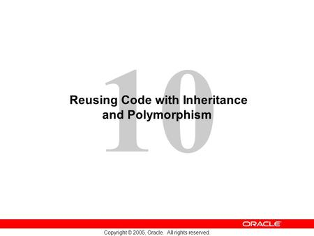 10 Copyright © 2005, Oracle. All rights reserved. Reusing Code with Inheritance and Polymorphism.