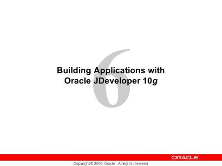 6 Copyright © 2005, Oracle. All rights reserved. Building Applications with Oracle JDeveloper 10g.