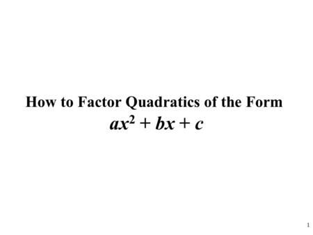 1 How to Factor Quadratics of the Form ax 2 + bx + c.