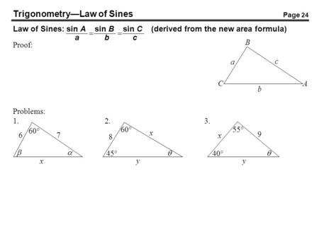 TrigonometryLaw of Sines Law of Sines: sin A sin B sin C (derived from the new area formula) abc Proof: b a c B AC Problems: 1.2.3. x 60° 76 x 45° 8 60°