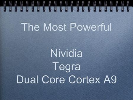 The Most Powerful Nividia Tegra Dual Core Cortex A9.