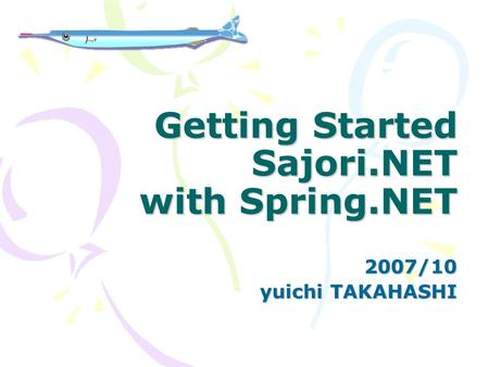 Getting Started Sajori.NET with Spring.NET 2007/10 yuichi TAKAHASHI.