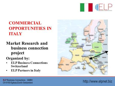 Market Research and business connection project Organized by: ELP Business Connections Switzerland ELP Partners in Italy COMMERCIAL OPPORTUNITIES IN ITALY.