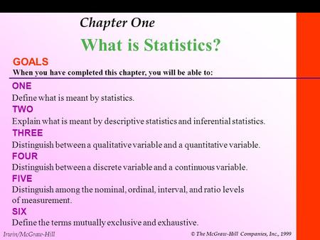 1-1 Chapter One What is Statistics? GOALS When you have completed this chapter, you will be able to: ONE Define what is meant by statistics. TWO Explain.