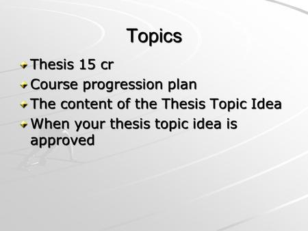 Topics Thesis 15 cr Course progression plan The content of the Thesis Topic Idea When your thesis topic idea is approved.