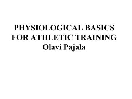 PHYSIOLOGICAL BASICS FOR ATHLETIC TRAINING Olavi Pajala.