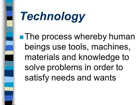 Technology n The process whereby human beings use tools, machines, materials and knowledge to solve problems in order to satisfy needs and wants.