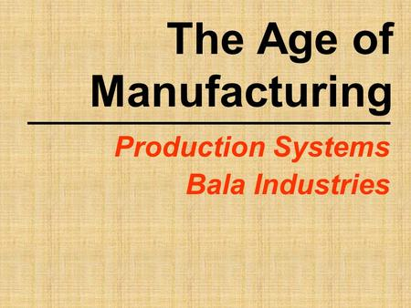 The Age of Manufacturing Production Systems Bala Industries.