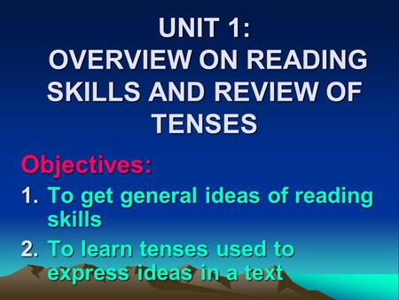 UNIT 1: OVERVIEW ON READING SKILLS AND REVIEW OF TENSES Objectives: 1.To get general ideas of reading skills 2.To learn tenses used to express ideas in.