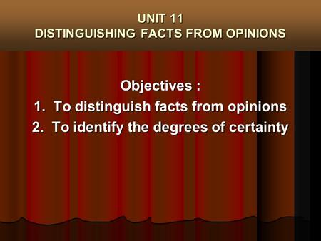 UNIT 11 DISTINGUISHING FACTS FROM OPINIONS Objectives : 1. To distinguish facts from opinions 2. To identify the degrees of certainty.
