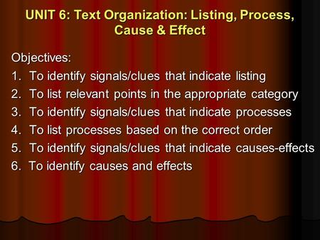 UNIT 6: Text Organization: Listing, Process, Cause & Effect Objectives: 1. To identify signals/clues that indicate listing 2. To list relevant points in.