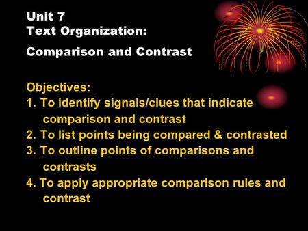 Unit 7 Text Organization: Comparison and Contrast Objectives: 1. To identify signals/clues that indicate comparison and contrast 2. To list points being.