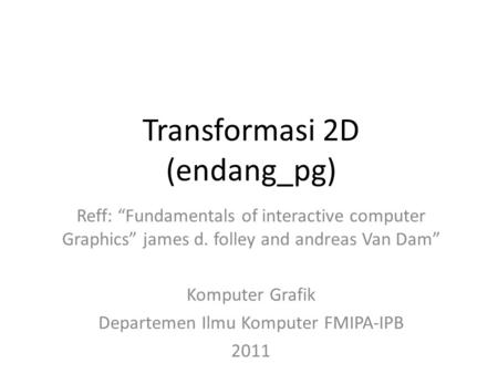 Transformasi 2D (endang_pg) Reff: Fundamentals of interactive computer Graphics james d. folley and andreas Van Dam Komputer Grafik Departemen Ilmu Komputer.