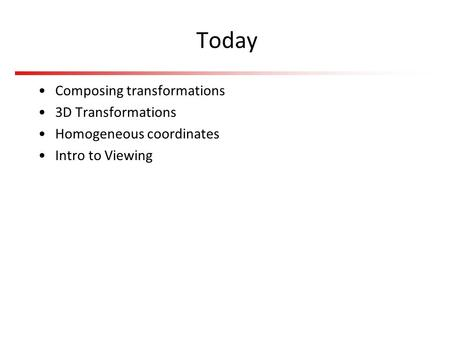 Today Composing transformations 3D Transformations Homogeneous coordinates Intro to Viewing.