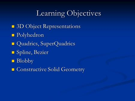 Learning Objectives 3D Object Representations 3D Object Representations Polyhedron Polyhedron Quadrics, SuperQuadrics Quadrics, SuperQuadrics Spline, Bezier.
