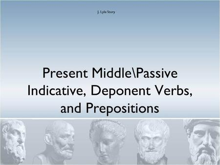Present Middle\Passive Indicative, Deponent Verbs, and Prepositions J. Lyle Story.