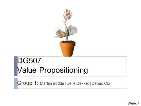 DG507 Value Propositioning Group 1: Martijn Bodde | Jelle Dekker | Zehao Cui Week 4.