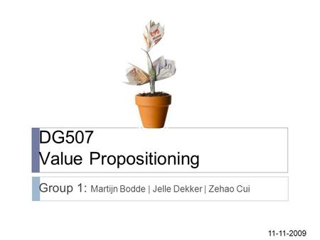 DG507 Value Propositioning Group 1: Martijn Bodde | Jelle Dekker | Zehao Cui 11-11-2009.