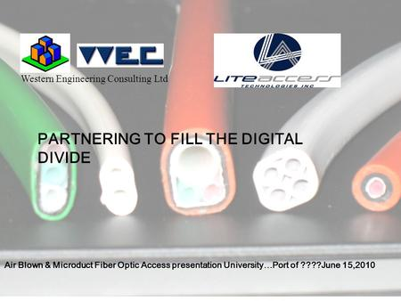Western Engineering Consulting Ltd PARTNERING TO FILL THE DIGITAL DIVIDE Air Blown & Microduct Fiber Optic Access presentation University…Port of ????June.