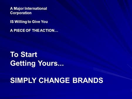 A Major International Corporation IS Willing to Give You A PIECE OF THE ACTION… To Start Getting Yours... SIMPLY CHANGE BRANDS.