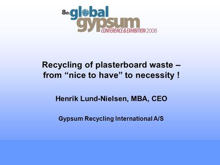 Recycling of plasterboard waste – from nice to have to necessity ! Henrik Lund-Nielsen, MBA, CEO Gypsum Recycling International A/S.