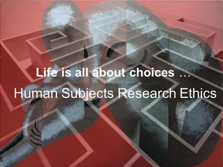 Life is all about choices … Human Subjects Research Ethics.